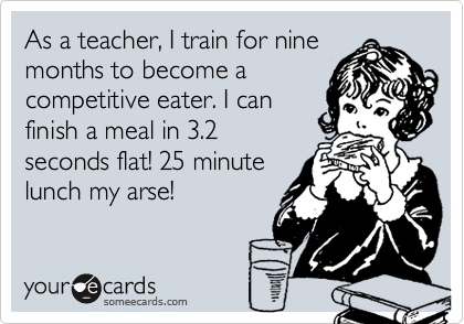 As a teacher, I train for nine months to become a competitive eater. I can finish a meal in 3.2 seconds flat! 25 minute lunch my arse!