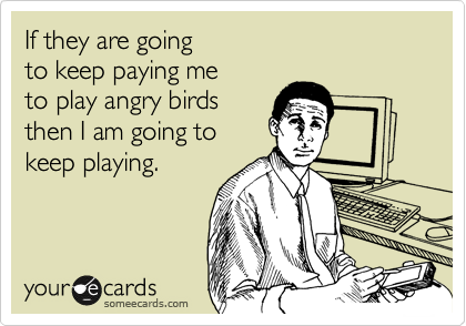 If they are going  to keep paying me  to play angry birds  then I am going to  keep playing.