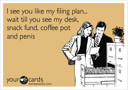 I see you like my filing plan... wait till you see my desk, snack fund, coffee pot  and penis