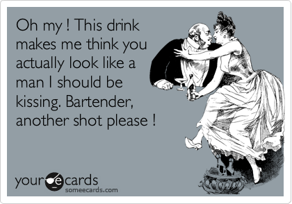 Oh my ! This drink makes me think you actually look like a man I should be kissing. Bartender, another shot please !