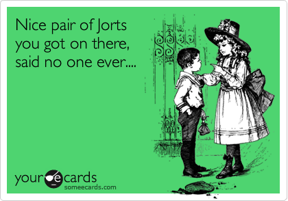 Nice pair of Jorts you got on there, said no one ever....