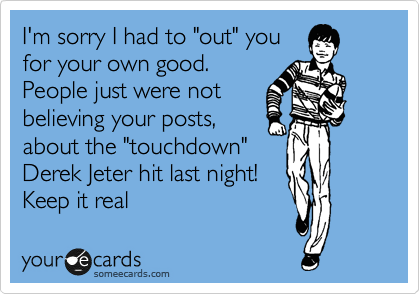 """I'm sorry I had to """"out"""" you for your own good.  People just were not believing your posts, about the """"touchdown"""" Derek Jeter hit last night! Keep it real"""