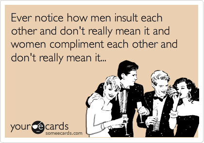 Ever notice how men insult each other and don't really mean it and women compliment each other and don't really mean it...