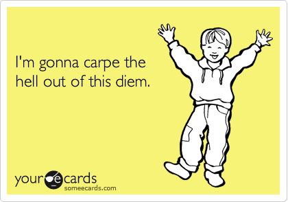 I'm gonna carpe the hell out of this diem.