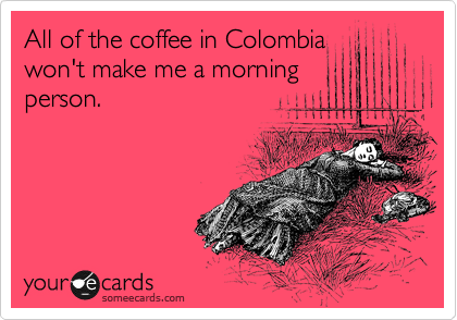 All of the coffee in Colombia won't make me a morning person.