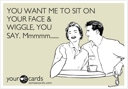 YOU WANT ME TO SIT ON YOUR FACE & WIGGLE, YOU SAY. Mmmmm.......