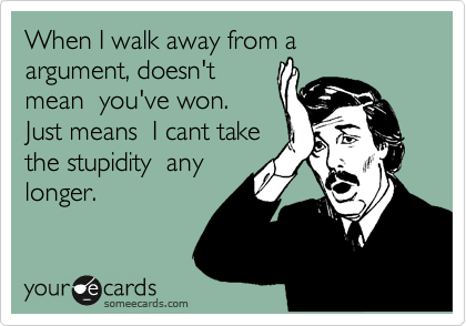 When I walk away from a  argument, doesn't mean  you've won. Just means  I cant take the stupidity  any longer.