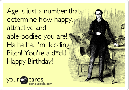 Age is just a number that determine how happy, attractive and able-bodied you are!.. Ha ha ha. I'm  kidding Bitch! You're a d*ck!  Happy Birthday!