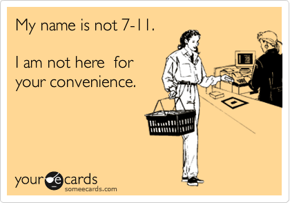 My name is not 7-11.      I am not here  for your convenience.