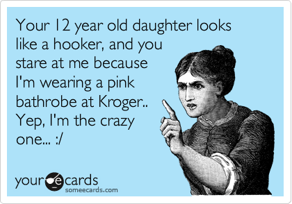 Your 12 year old daughter looks like a hooker, and you stare at me because I'm wearing a pink bathrobe at Kroger..  Yep, I'm the crazy one... :/