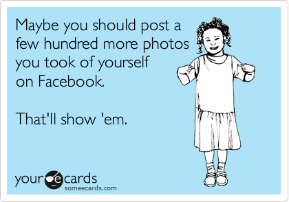 Maybe you should post a few hundred more photos you took of yourself on Facebook.  That'll show 'em.