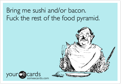 Bring me sushi and/or bacon. Fuck the rest of the food pyramid.
