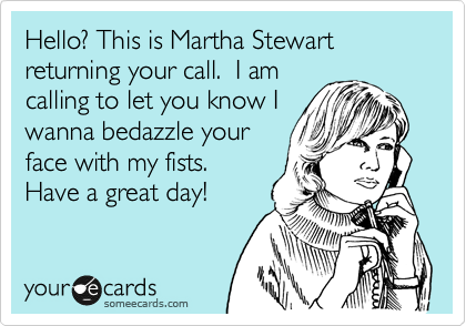 Hello? This is Martha Stewart returning your call.  I am calling to let you know I wanna bedazzle your face with my fists.  Have a great day!