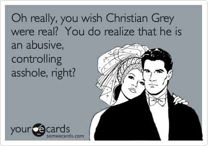 Oh really, you wish Christian Grey were real?  You do realize that he is  an abusive, controlling asshole, right?