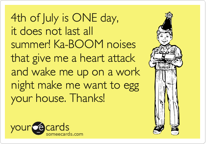 4th of July is ONE day,  it does not last all summer! Ka-BOOM noises that give me a heart attack and wake me up on a work night make me want to egg your house. Thanks!