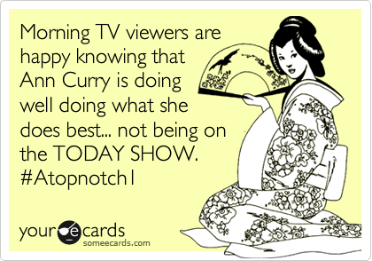 Morning TV viewers are happy knowing that Ann Curry is doing well doing what she does best... not being on the TODAY SHOW. %23Atopnotch1