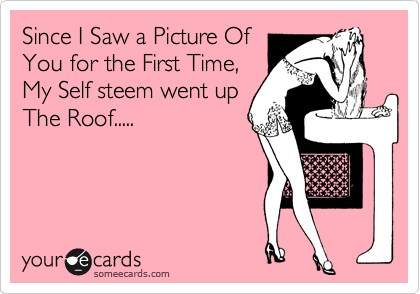 Since I Saw a Picture Of You for the First Time, My Self steem went up The Roof.....