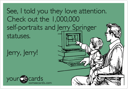 See, I told you they love attention. Check out the 1,000,000 self-portraits and Jerry Springer statuses.   Jerry, Jerry!