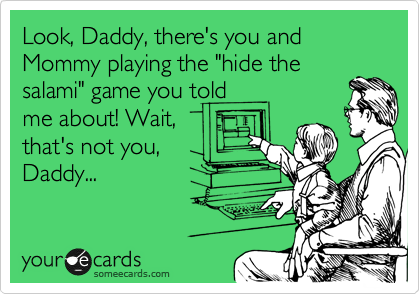"""Look, Daddy, there's you and Mommy playing the """"hide the salami"""" game you told me about! Wait, that's not you, Daddy..."""