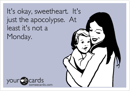 It's okay, sweetheart.  It's just the apocolypse.  At least it's not a Monday.