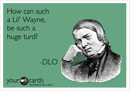 How can such  a Lil' Wayne,  be such a  huge turd?                   -DLO