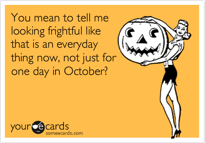 You mean to tell me looking frightful like that is an everyday thing now, not just for one day in October?