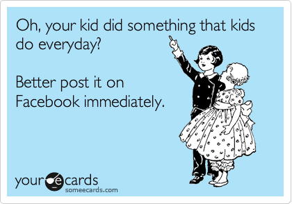 Oh, your kid did something that kids do everyday?  Better post it on Facebook immediately.