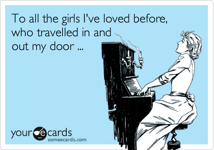 To all the girls I've loved before, who travelled in and out my door ...