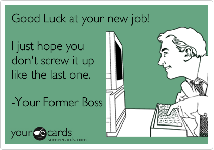 Good Luck at your new job!  I just hope you don't screw it up like the last one.  -Your Former Boss