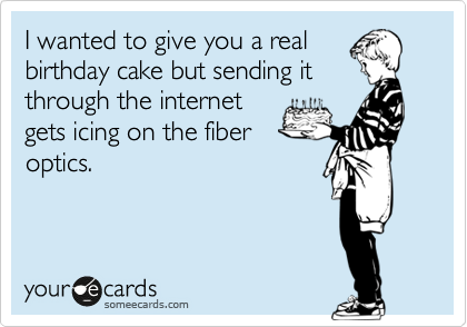 I wanted to give you a real birthday cake but sending it through the internet gets icing on the fiber optics.