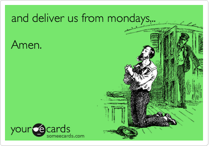and deliver us from mondays...  Amen.