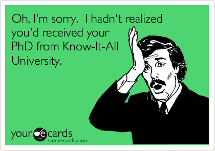 Oh, I'm sorry.  I hadn't realized you'd received your PhD from Know-It-All University.