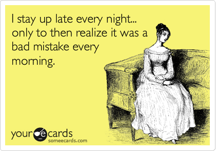 I stay up late every night... only to then realize it was a bad mistake every morning.