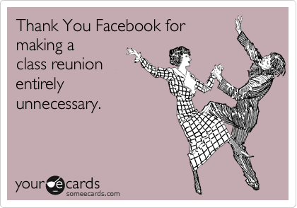Thank You Facebook for        making a class reunion entirely unnecessary.