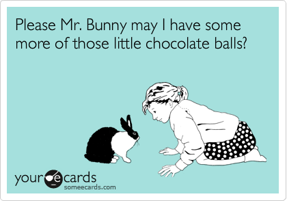 Please Mr. Bunny may I have some more of those little chocolate balls?