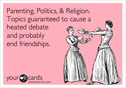 Parenting, Politics, & Religion.  Topics guaranteed to cause a heated debate and probably end friendships.
