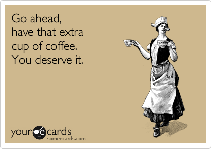Go ahead, have that extra cup of coffee. You deserve it.
