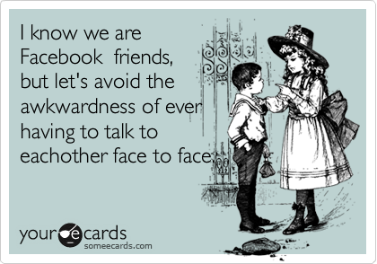 I know we are Facebook  friends, but let's avoid the awkwardness of ever having to talk to eachother face to face.