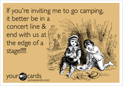 If you're inviting me to go camping, it better be in a concert line &  end with us at  the edge of a stage!!!!!