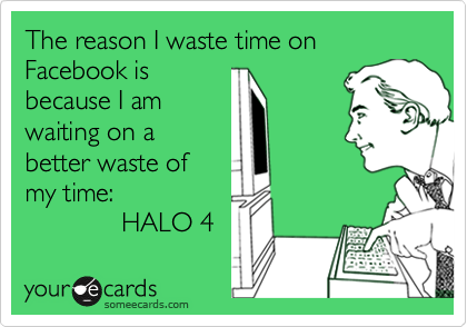 The reason I waste time on Facebook is because I am waiting on a better waste of my time:              HALO 4