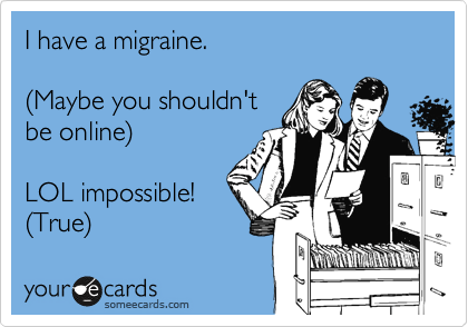 I have a migraine.   %28Maybe you shouldn't be online%29  LOL impossible! %28True%29