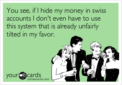 You see, if I hide my money in swiss accounts I don't even have to use this system that is already unfairly tilted in my favor.