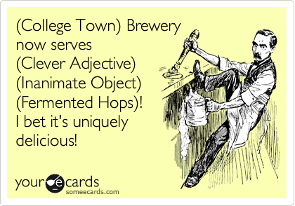 %28College Town%29 Brewery now serves %28Clever Adjective%29 %28Inanimate Object%29 %28Fermented Hops%29! I bet it's uniquely delicious!