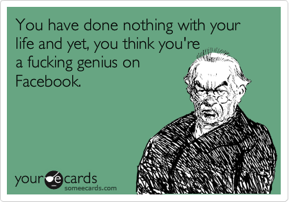 You have done nothing with your life and yet, you think you're a fucking genius on Facebook.