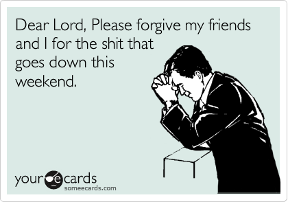 Dear Lord, Please forgive my friends and I for the shit that goes down this weekend.