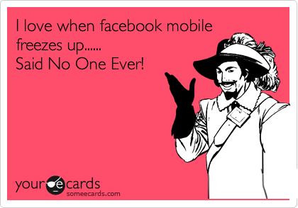 I love when facebook mobile freezes up......  Said No One Ever!