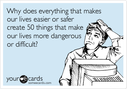 Why does everything that makes our lives easier or safer create 50 things that make our lives more dangerous or difficult?