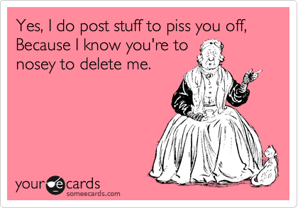 Yes, I do post stuff to piss you off, Because I know you're to nosey to delete me.