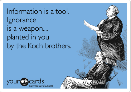 Information is a tool.     Ignorance is a weapon....      planted in you by the Koch brothers.