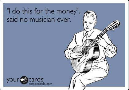 """""""I do this for the money"""", said no musician ever."""